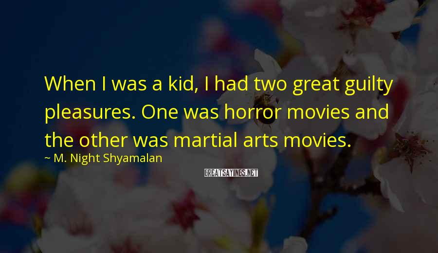 M. Night Shyamalan Sayings: When I was a kid, I had two great guilty pleasures. One was horror movies