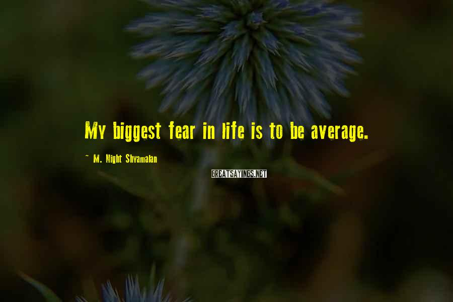 M. Night Shyamalan Sayings: My biggest fear in life is to be average.