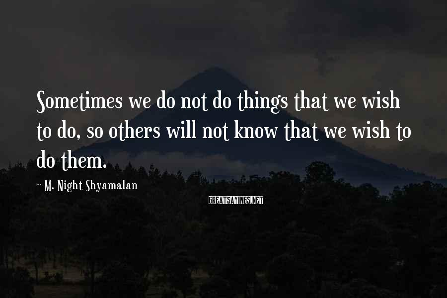 M. Night Shyamalan Sayings: Sometimes we do not do things that we wish to do, so others will not