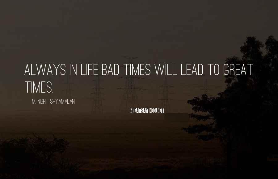 M. Night Shyamalan Sayings: Always in life bad times will lead to great times.