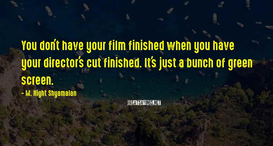 M. Night Shyamalan Sayings: You don't have your film finished when you have your director's cut finished. It's just