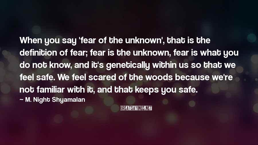 M. Night Shyamalan Sayings: When you say 'fear of the unknown', that is the definition of fear; fear is
