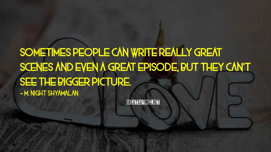 M. Night Shyamalan Sayings: Sometimes people can write really great scenes and even a great episode, but they can't