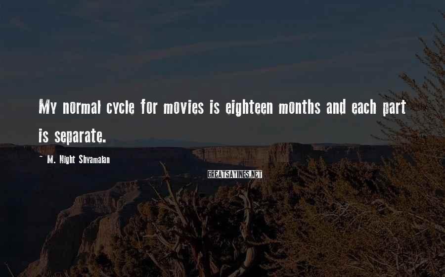 M. Night Shyamalan Sayings: My normal cycle for movies is eighteen months and each part is separate.