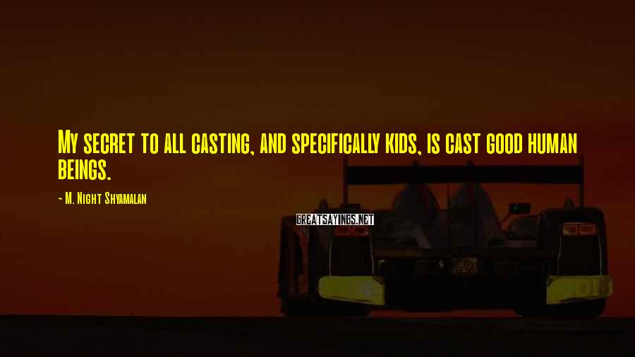 M. Night Shyamalan Sayings: My secret to all casting, and specifically kids, is cast good human beings.