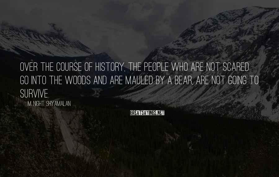 M. Night Shyamalan Sayings: Over the course of history, the people who are not scared go into the woods