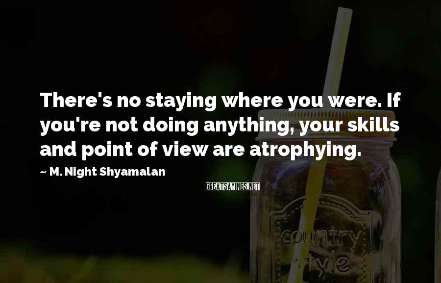 M. Night Shyamalan Sayings: There's no staying where you were. If you're not doing anything, your skills and point