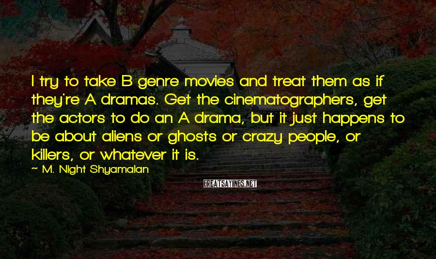 M. Night Shyamalan Sayings: I try to take B genre movies and treat them as if they're A dramas.