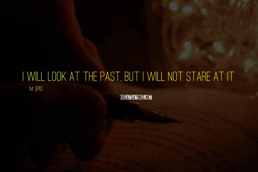 M. Spio Sayings: I will look at the past, but I will not stare at it.