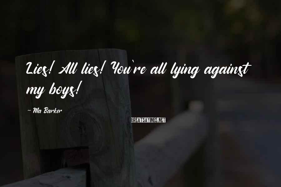 Ma Barker Sayings: Lies! All lies! You're all lying against my boys!