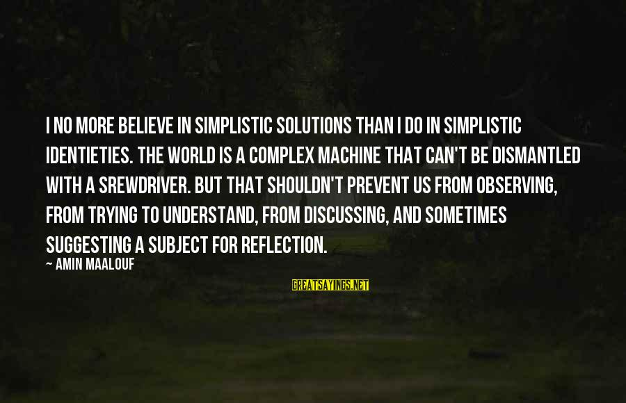 Maalouf Identity Sayings By Amin Maalouf: I no more believe in simplistic solutions than I do in simplistic identieties. The world
