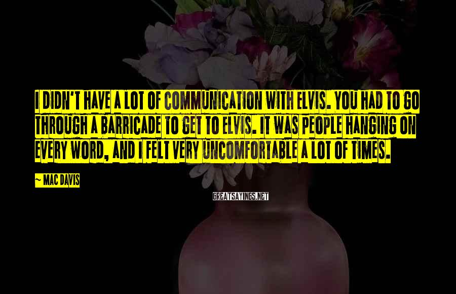 Mac Davis Sayings: I didn't have a lot of communication with Elvis. You had to go through a