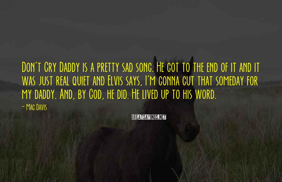 Mac Davis Sayings: Don't Cry Daddy is a pretty sad song. He got to the end of it