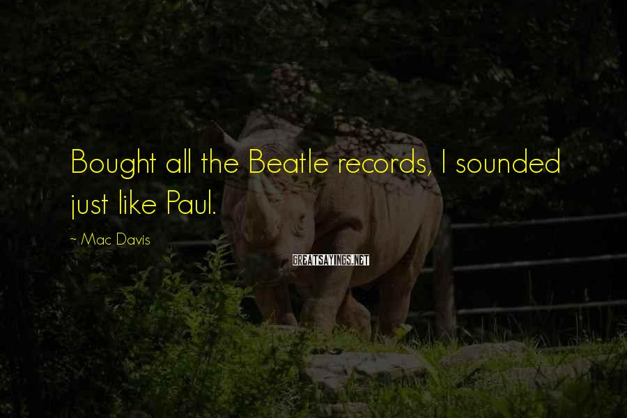 Mac Davis Sayings: Bought all the Beatle records, I sounded just like Paul.