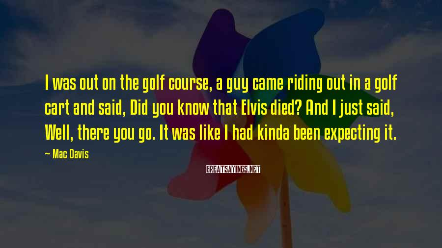 Mac Davis Sayings: I was out on the golf course, a guy came riding out in a golf
