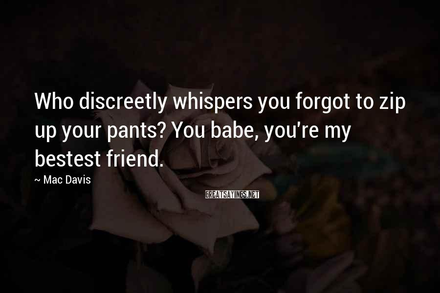 Mac Davis Sayings: Who discreetly whispers you forgot to zip up your pants? You babe, you're my bestest