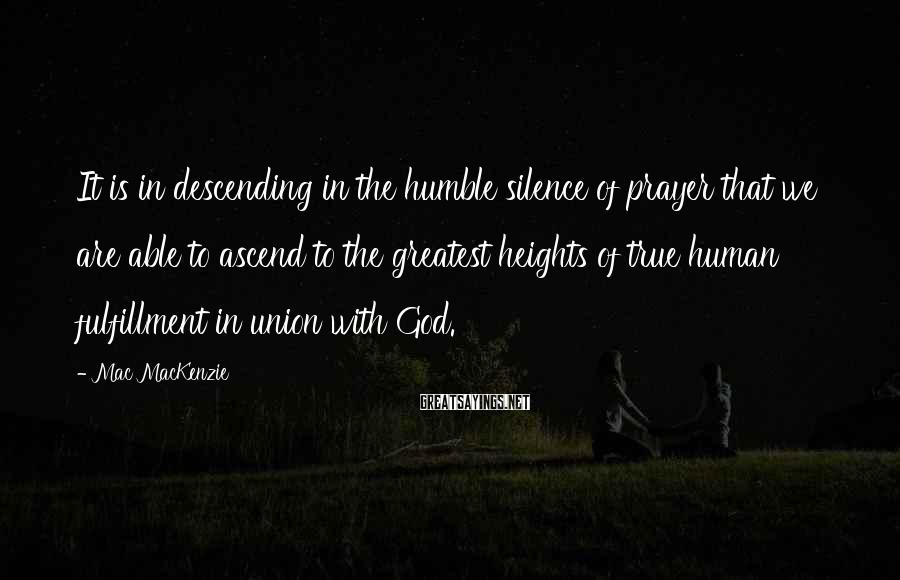 Mac MacKenzie Sayings: It is in descending in the humble silence of prayer that we are able to