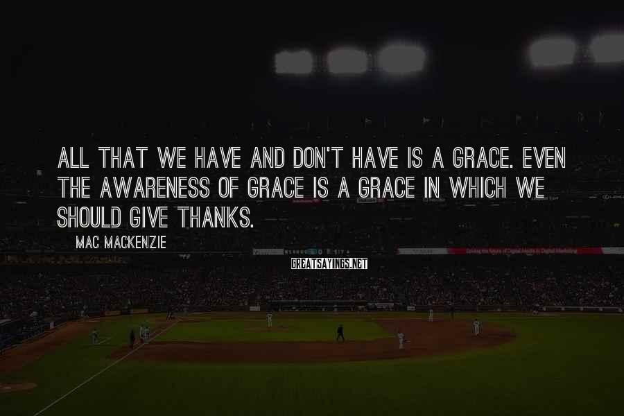 Mac MacKenzie Sayings: All that we have and don't have is a grace. Even the awareness of grace