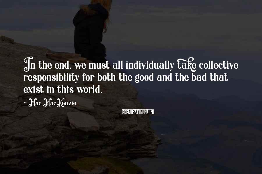 Mac MacKenzie Sayings: In the end, we must all individually take collective responsibility for both the good and