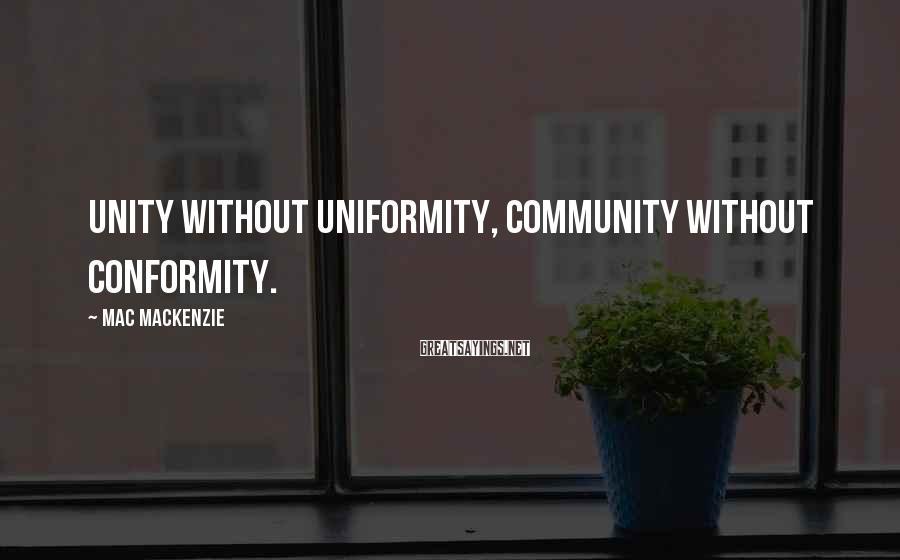Mac MacKenzie Sayings: Unity without uniformity, community without conformity.