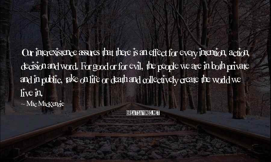 Mac MacKenzie Sayings: Our interexistence assures that there is an effect for every intention, action, decision and word.
