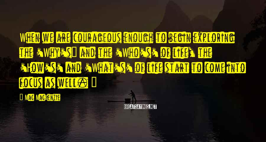 """Mac MacKenzie Sayings: When we are courageous enough to begin exploring the 'Why's"""" and the 'Who's' of life,"""