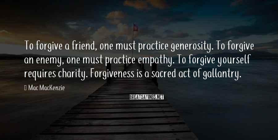 Mac MacKenzie Sayings: To forgive a friend, one must practice generosity. To forgive an enemy, one must practice