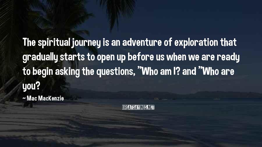 Mac MacKenzie Sayings: The spiritual journey is an adventure of exploration that gradually starts to open up before