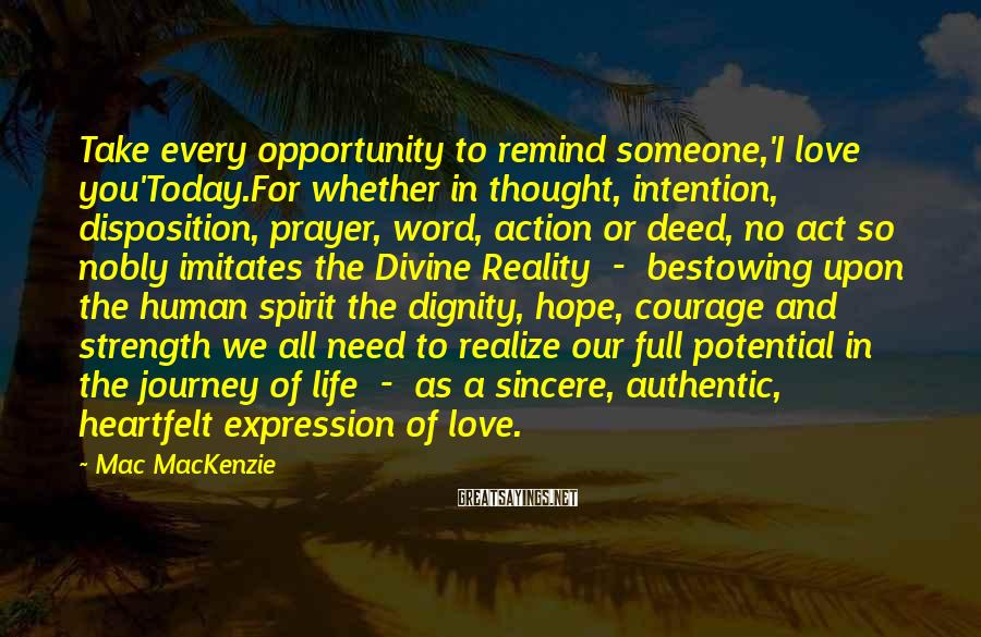 Mac MacKenzie Sayings: Take every opportunity to remind someone,'I love you'Today.For whether in thought, intention, disposition, prayer, word,