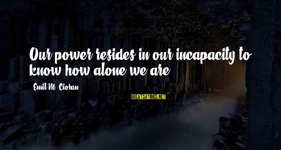 Macbeth Being Weak Sayings By Emil M. Cioran: Our power resides in our incapacity to know how alone we are.