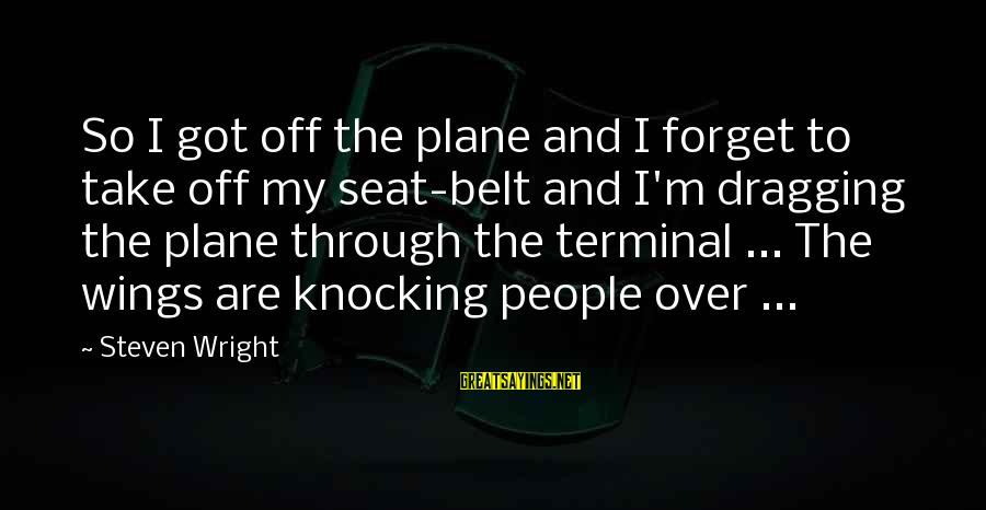 Macbeth Being Weak Sayings By Steven Wright: So I got off the plane and I forget to take off my seat-belt and