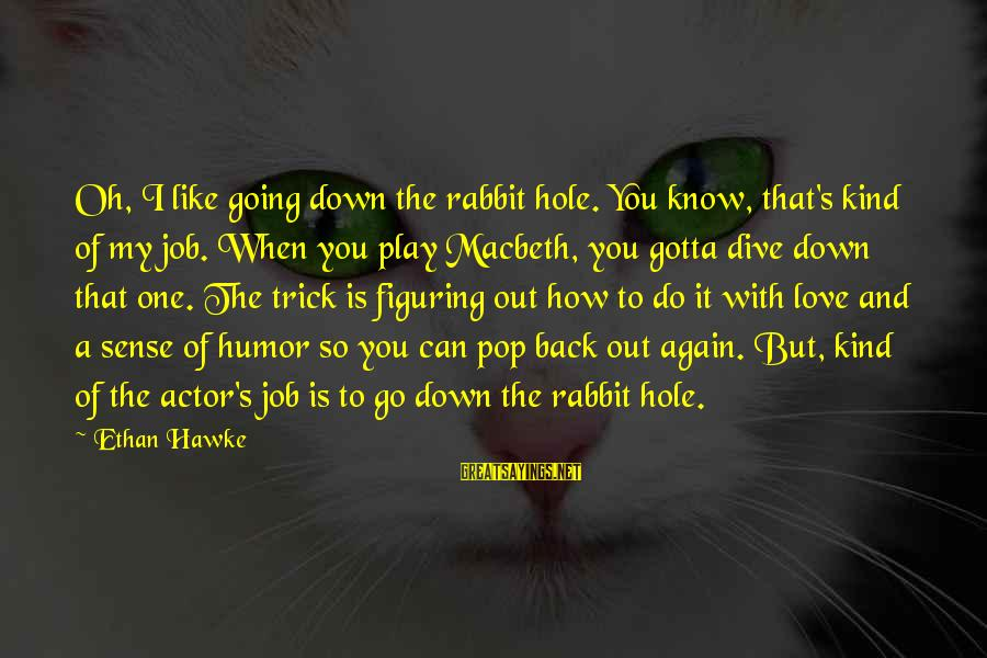 Macbeth Ethan Hawke Sayings By Ethan Hawke: Oh, I like going down the rabbit hole. You know, that's kind of my job.