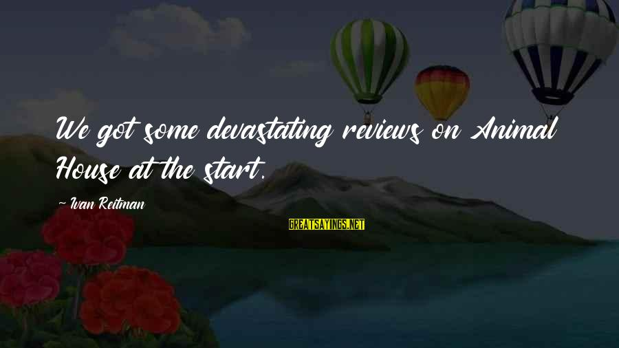 Maceachern Sayings By Ivan Reitman: We got some devastating reviews on Animal House at the start.