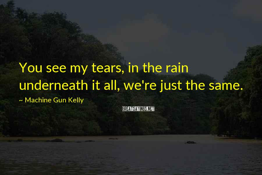 Machine Gun Kelly Sayings: You see my tears, in the rain underneath it all, we're just the same.