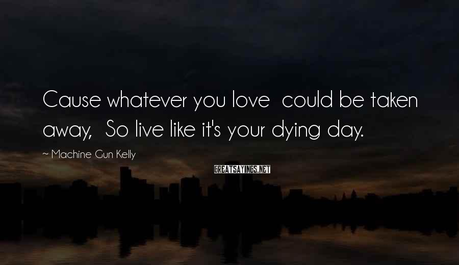 Machine Gun Kelly Sayings: Cause whatever you love could be taken away, So live like it's your dying day.