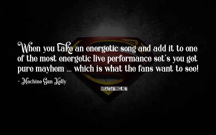 Machine Gun Kelly Sayings: When you take an energetic song and add it to one of the most energetic