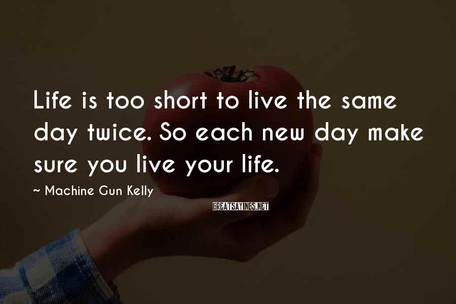 Machine Gun Kelly Sayings: Life is too short to live the same day twice. So each new day make