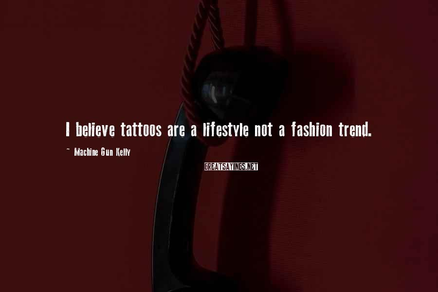 Machine Gun Kelly Sayings: I believe tattoos are a lifestyle not a fashion trend.
