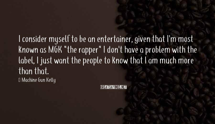 """Machine Gun Kelly Sayings: I consider myself to be an entertainer, given that I'm most known as MGK """"the"""