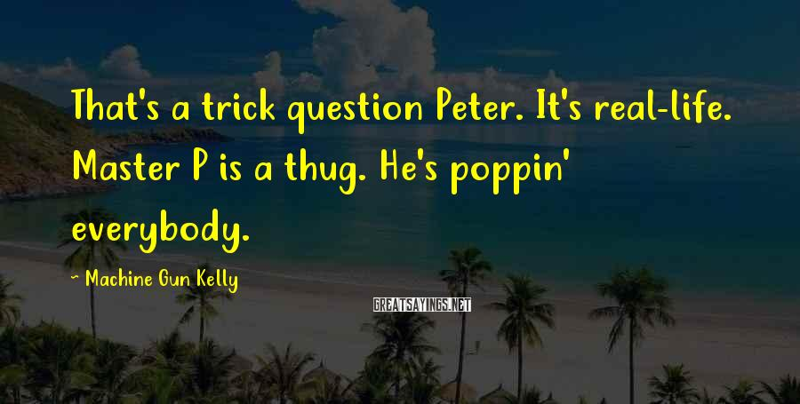 Machine Gun Kelly Sayings: That's a trick question Peter. It's real-life. Master P is a thug. He's poppin' everybody.