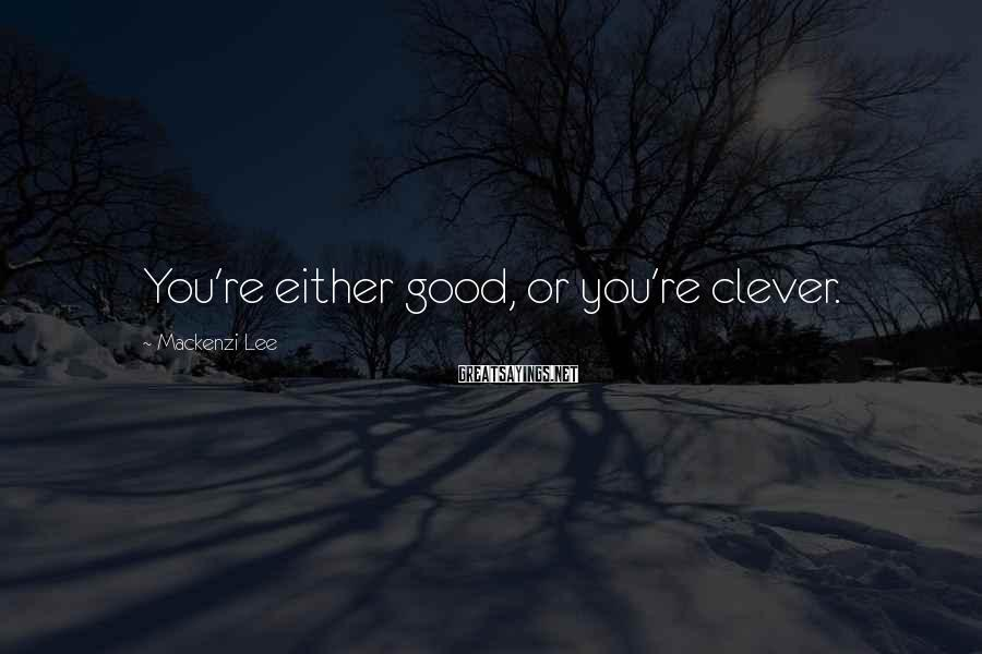Mackenzi Lee Sayings: You're either good, or you're clever.