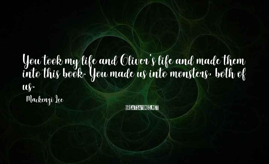 Mackenzi Lee Sayings: You took my life and Oliver's life and made them into this book. You made