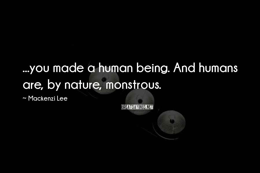 Mackenzi Lee Sayings: ...you made a human being. And humans are, by nature, monstrous.