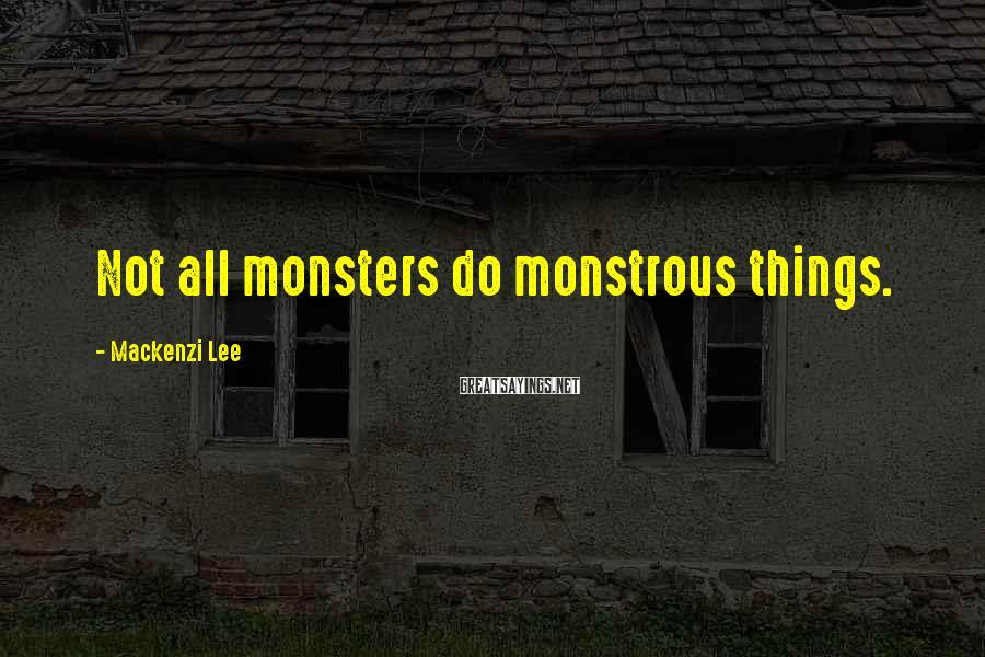Mackenzi Lee Sayings: Not all monsters do monstrous things.