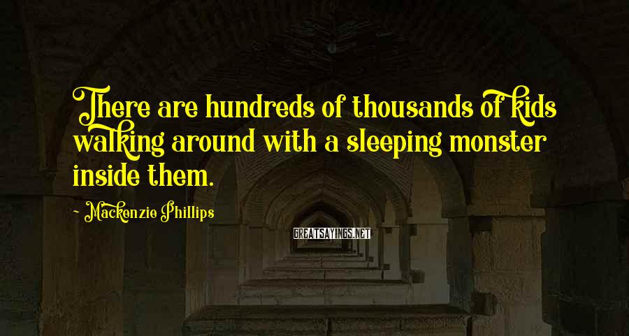 Mackenzie Phillips Sayings: There are hundreds of thousands of kids walking around with a sleeping monster inside them.