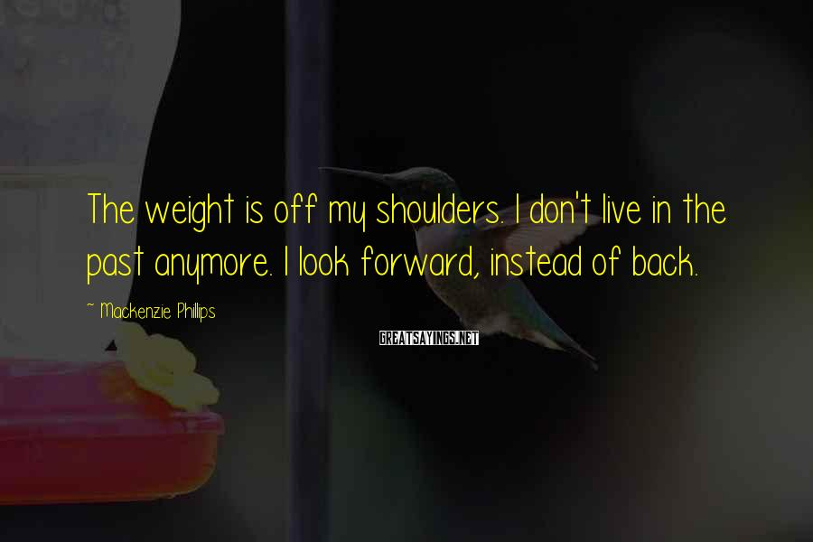 Mackenzie Phillips Sayings: The weight is off my shoulders. I don't live in the past anymore. I look