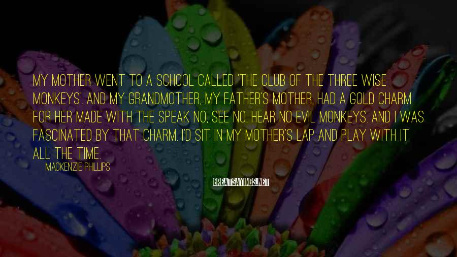 Mackenzie Phillips Sayings: My mother went to a school called 'The Club of the Three Wise Monkeys'. And