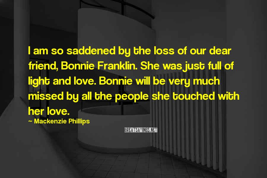 Mackenzie Phillips Sayings: I am so saddened by the loss of our dear friend, Bonnie Franklin. She was
