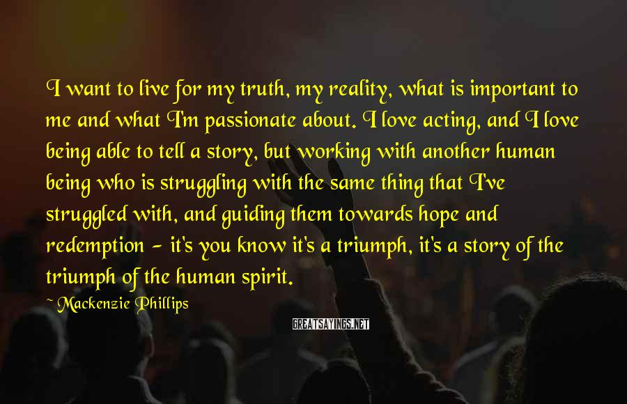 Mackenzie Phillips Sayings: I want to live for my truth, my reality, what is important to me and