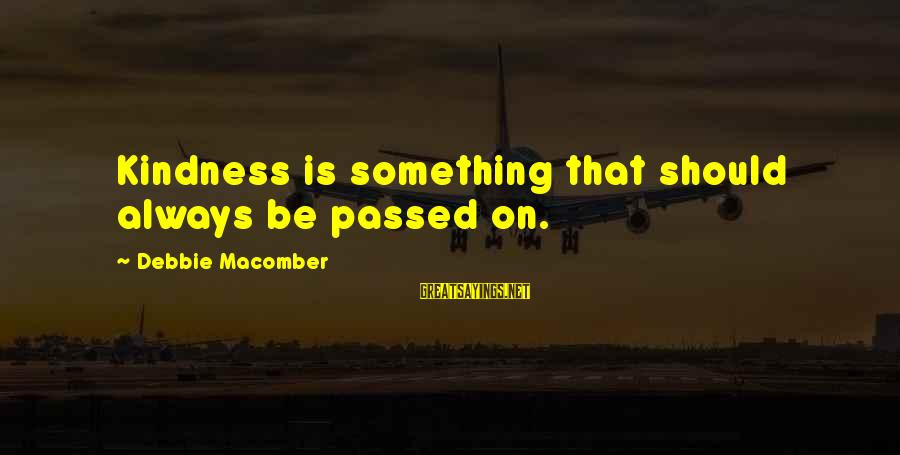 Macomber Sayings By Debbie Macomber: Kindness is something that should always be passed on.